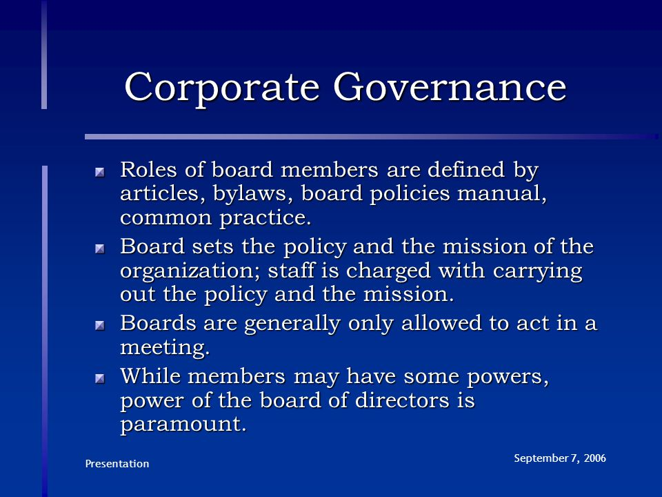 Presentation September 7, 2006 Corporate Governance Roles of board members are defined by articles, bylaws, board policies manual, common practice. Bo