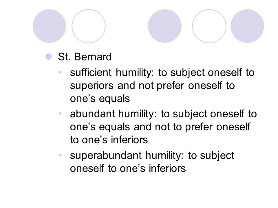 St. Bernard sufficient humility: to subject oneself to superiors and not prefer oneself to one's equals abundant humility: to subject oneself to one's