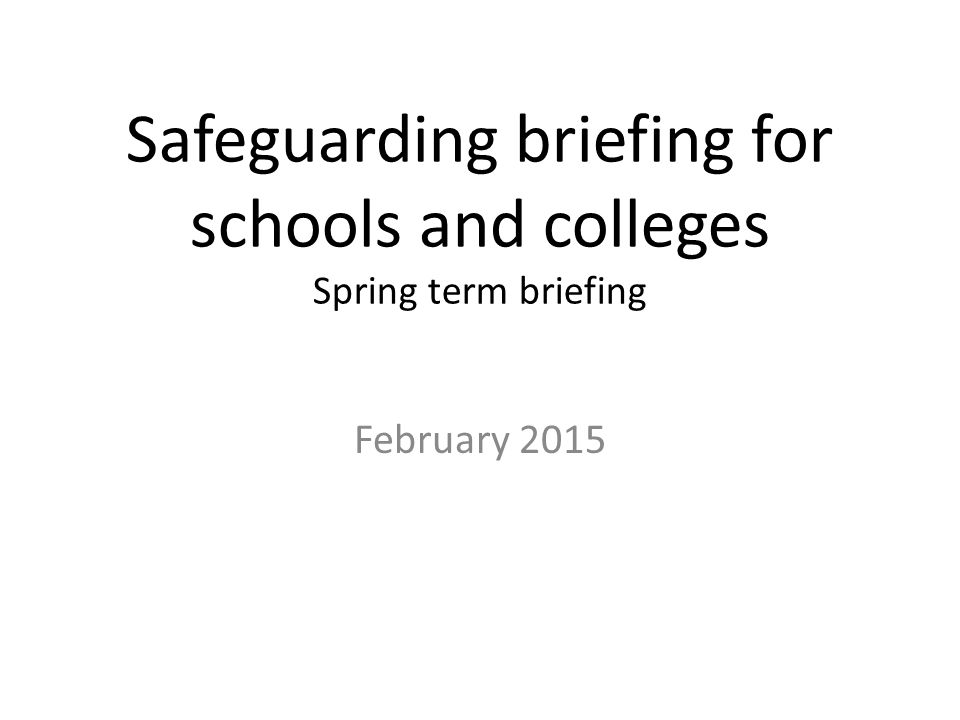 Safeguarding briefing for schools and colleges Spring term briefing February 2015