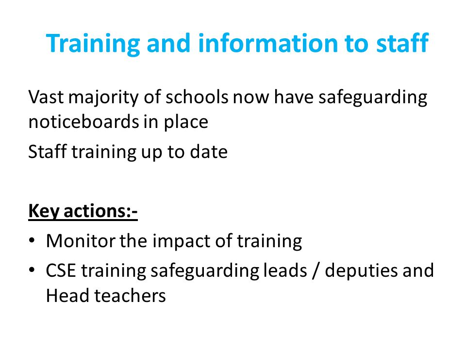 Training and information to staff Vast majority of schools now have safeguarding noticeboards in place Staff training up to date Key actions:- Monitor