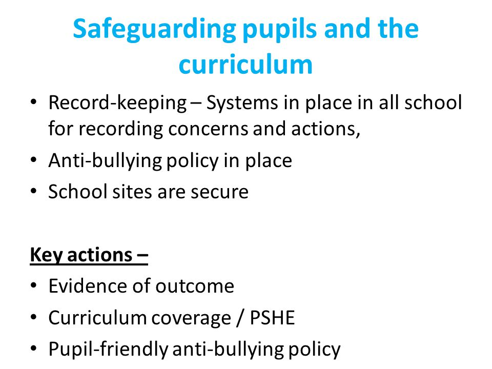Safeguarding pupils and the curriculum Record-keeping – Systems in place in all school for recording concerns and actions, Anti-bullying policy in place School sites are secure Key actions – Evidence of outcome Curriculum coverage / PSHE Pupil-friendly anti-bullying policy