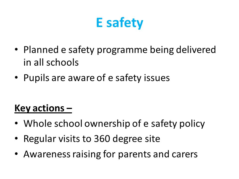 E safety Planned e safety programme being delivered in all schools Pupils are aware of e safety issues Key actions – Whole school ownership of e safety policy Regular visits to 360 degree site Awareness raising for parents and carers