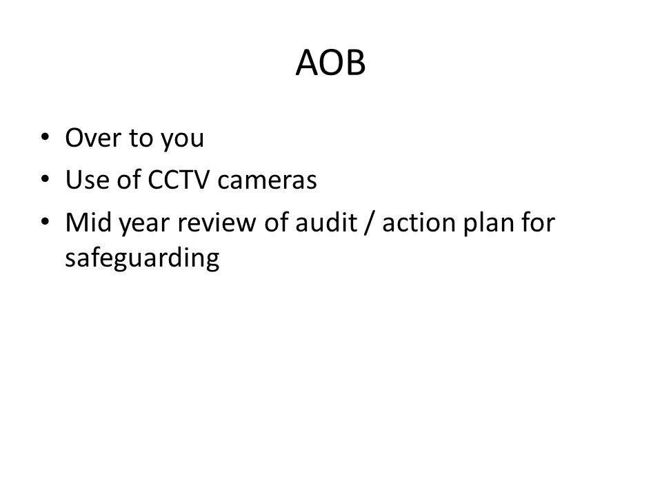 AOB Over to you Use of CCTV cameras Mid year review of audit / action plan for safeguarding