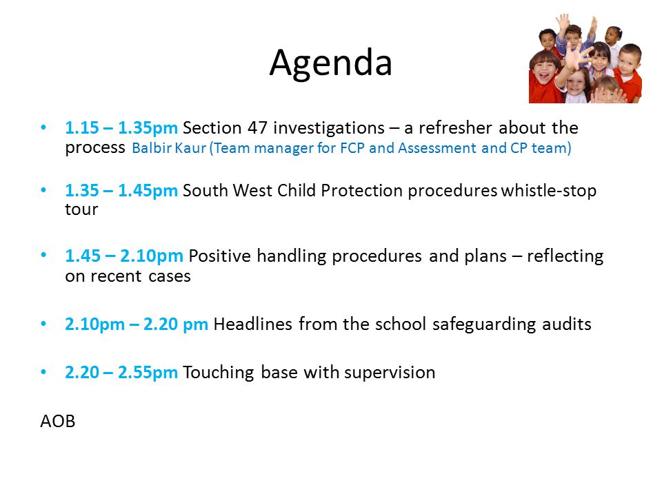1.15 – 1.35pm Section 47 investigations – a refresher about the process Balbir Kaur (Team manager for FCP and Assessment and CP team) 1.35 – 1.45pm South West Child Protection procedures whistle-stop tour 1.45 – 2.10pm Positive handling procedures and plans – reflecting on recent cases 2.10pm – 2.20 pm Headlines from the school safeguarding audits 2.20 – 2.55pm Touching base with supervision AOB Agenda