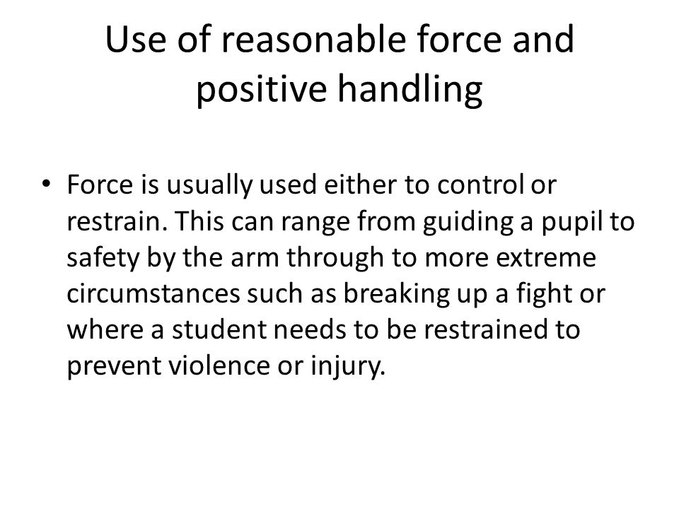 Use of reasonable force and positive handling Force is usually used either to control or restrain.