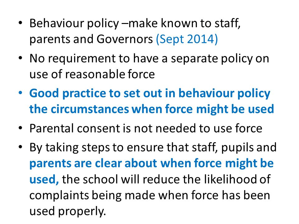 Behaviour policy –make known to staff, parents and Governors (Sept 2014) No requirement to have a separate policy on use of reasonable force Good practice to set out in behaviour policy the circumstances when force might be used Parental consent is not needed to use force By taking steps to ensure that staff, pupils and parents are clear about when force might be used, the school will reduce the likelihood of complaints being made when force has been used properly.
