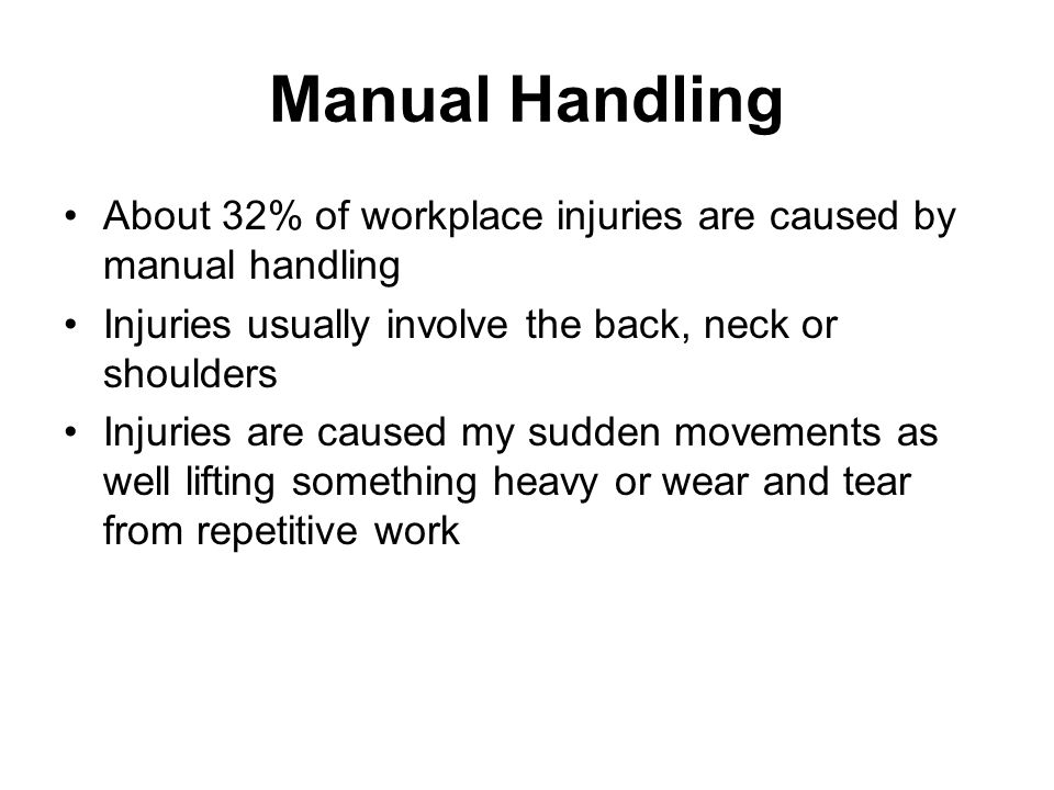 Why Hazardous High force – lifting something really heavy, pushing a heavy trolley, straining Unsafe awkward posture – bending/twisting Sustained work – holding a heavy item for some time Repetitive work – using the same muscles, tendons, ligaments over and over Unstable/unbalanced loads which may be difficult to grasp