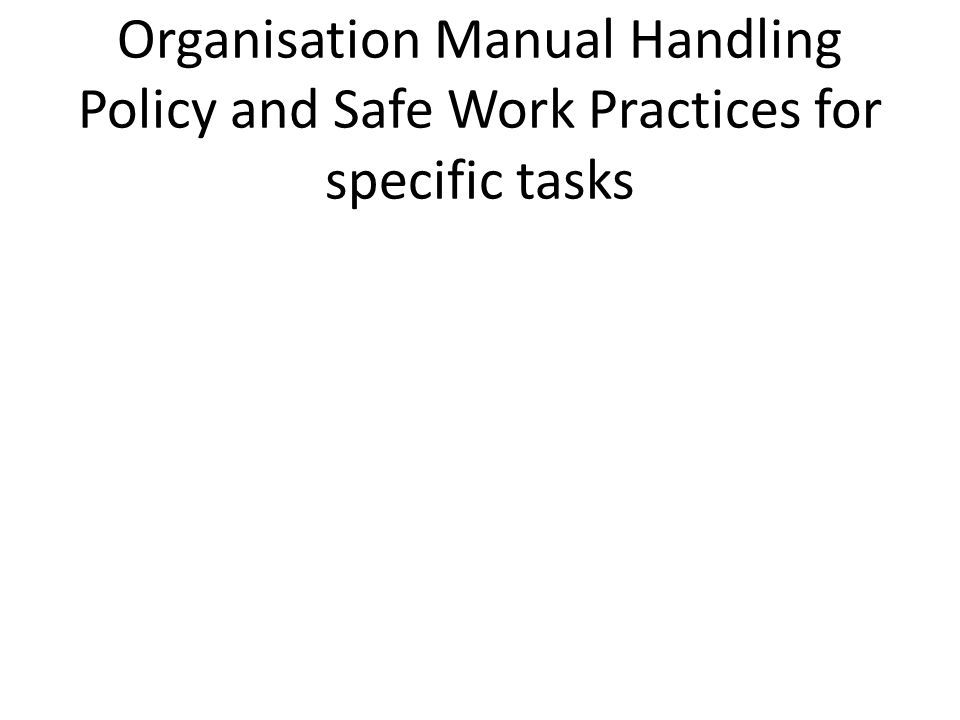Organisation Manual Handling Policy and Safe Work Practices for specific tasks