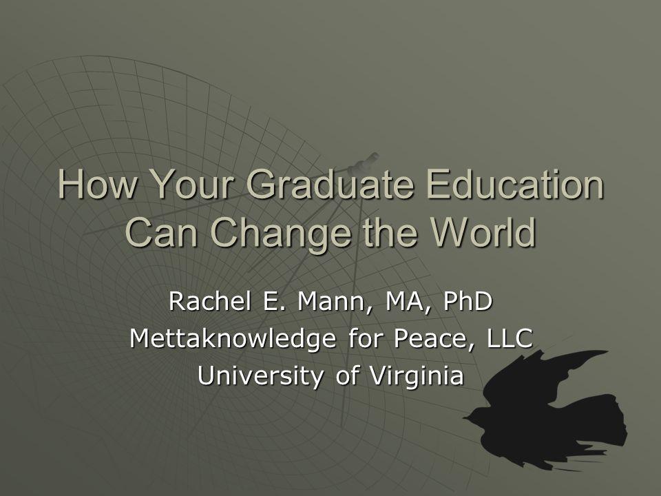 How Your Graduate Education Can Change the World Rachel E.
