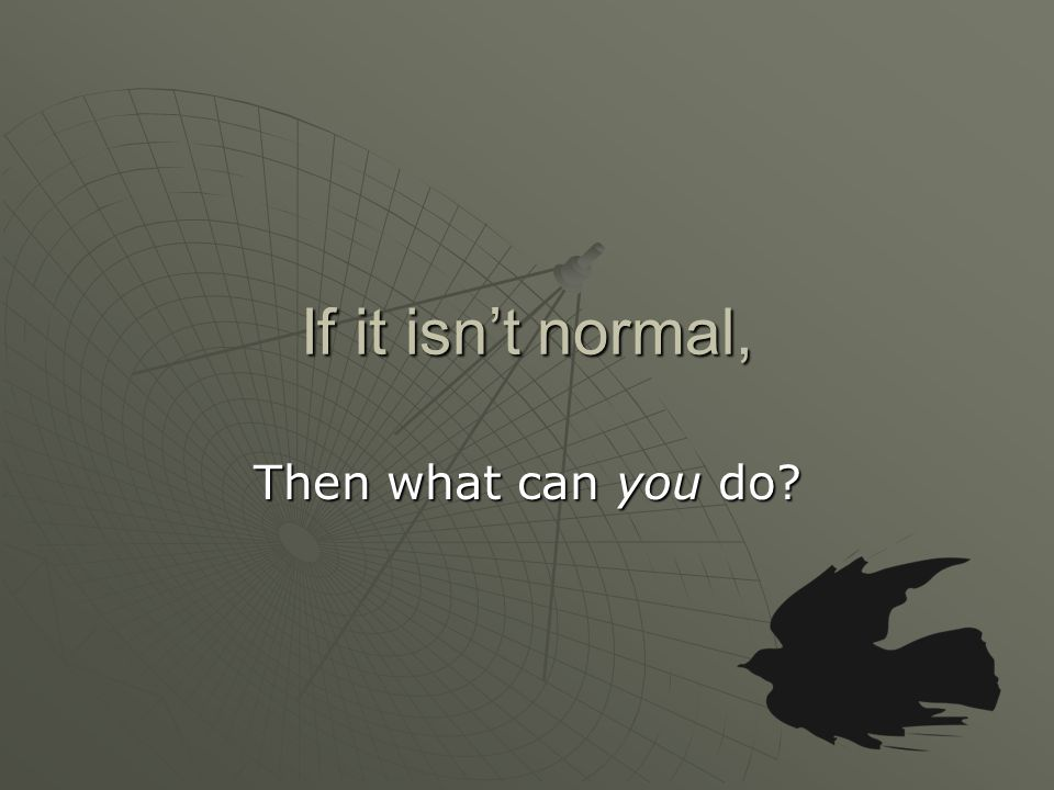 If it isn't normal, Then what can you do