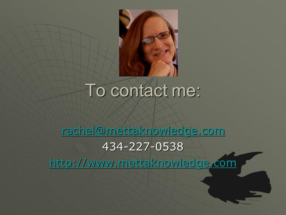 To contact me: rachel@mettaknowledge.com 434-227-0538 http://www.mettaknowledge.com