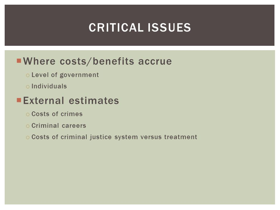 CRITICAL ISSUES  Where costs/benefits accrue o Level of government o Individuals  External estimates o Costs of crimes o Criminal careers o Costs of criminal justice system versus treatment