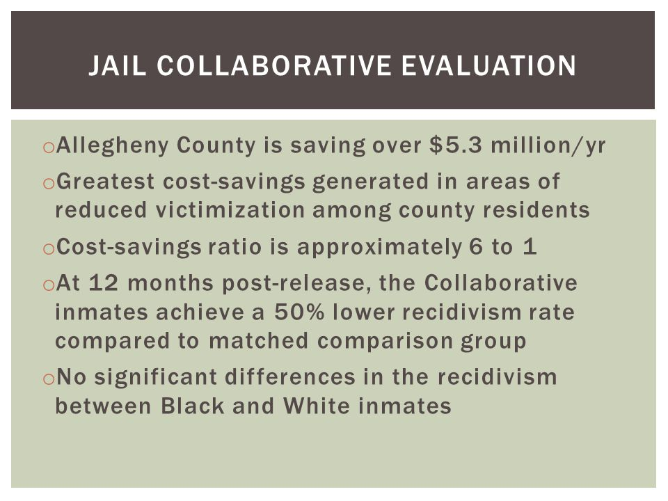 JAIL COLLABORATIVE EVALUATION o Allegheny County is saving over $5.3 million/yr o Greatest cost-savings generated in areas of reduced victimization among county residents o Cost-savings ratio is approximately 6 to 1 o At 12 months post-release, the Collaborative inmates achieve a 50% lower recidivism rate compared to matched comparison group o No significant differences in the recidivism between Black and White inmates