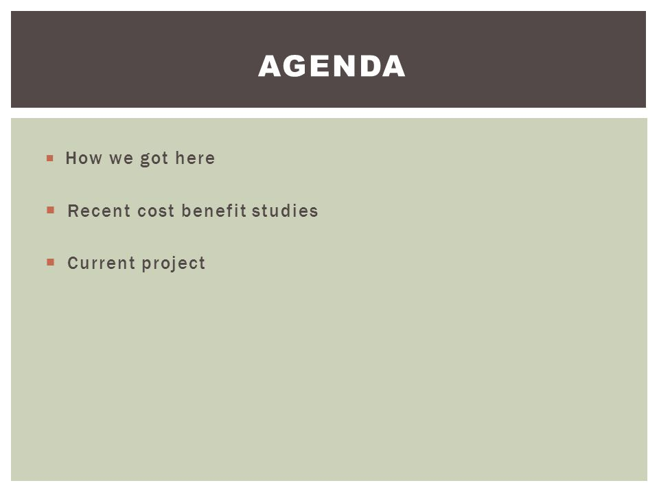 AGENDA  How we got here  Recent cost benefit studies  Current project