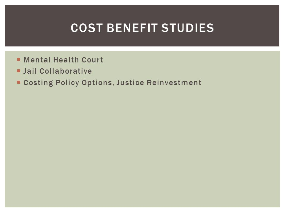 COST BENEFIT STUDIES  Mental Health Court  Jail Collaborative  Costing Policy Options, Justice Reinvestment