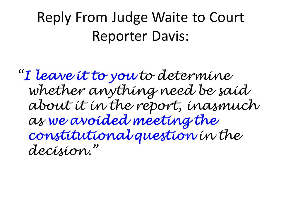 Reply From Judge Waite to Court Reporter Davis: I leave it to you to determine whether anything need be said about it in the report, inasmuch as we avoided meeting the constitutional question in the decision.