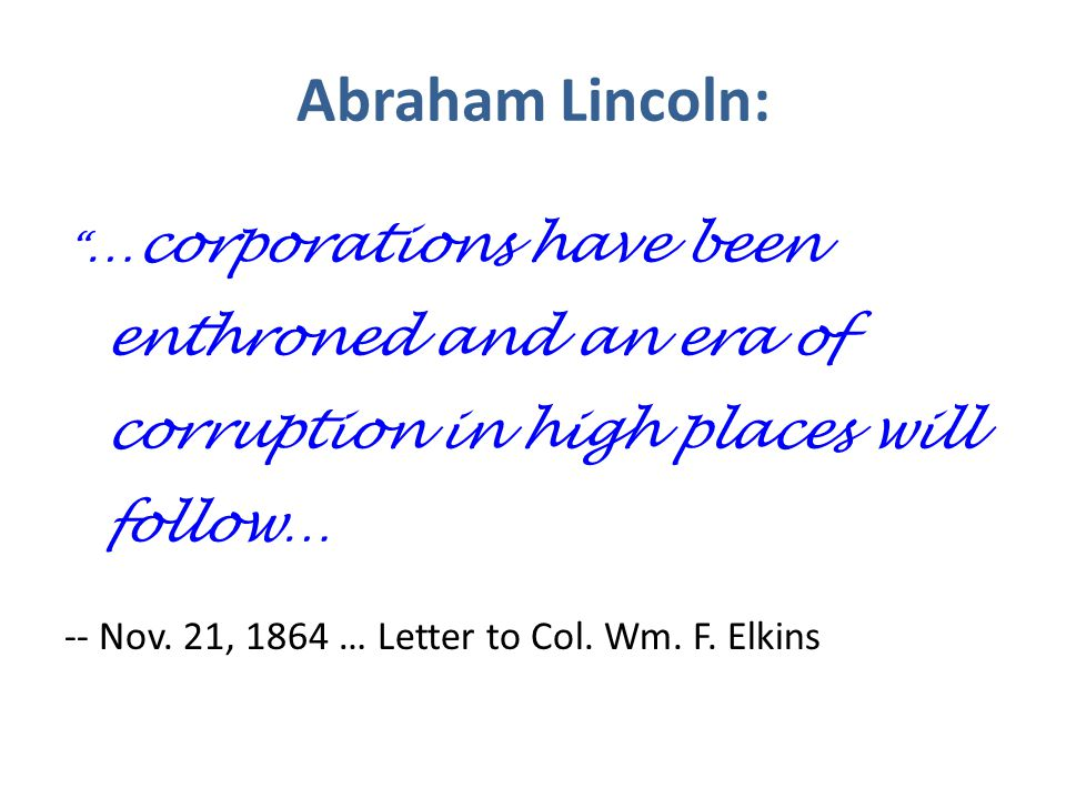 Abraham Lincoln: …corporations have been enthroned and an era of corruption in high places will follow… -- Nov.