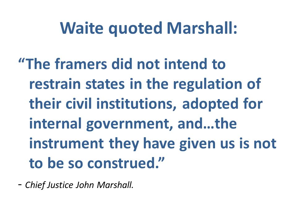 Waite quoted Marshall: The framers did not intend to restrain states in the regulation of their civil institutions, adopted for internal government, and…the instrument they have given us is not to be so construed. - Chief Justice John Marshall.