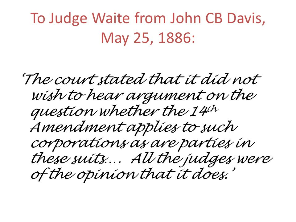 To Judge Waite from John CB Davis, May 25, 1886: 'The court stated that it did not wish to hear argument on the question whether the 14 th Amendment applies to such corporations as are parties in these suits….