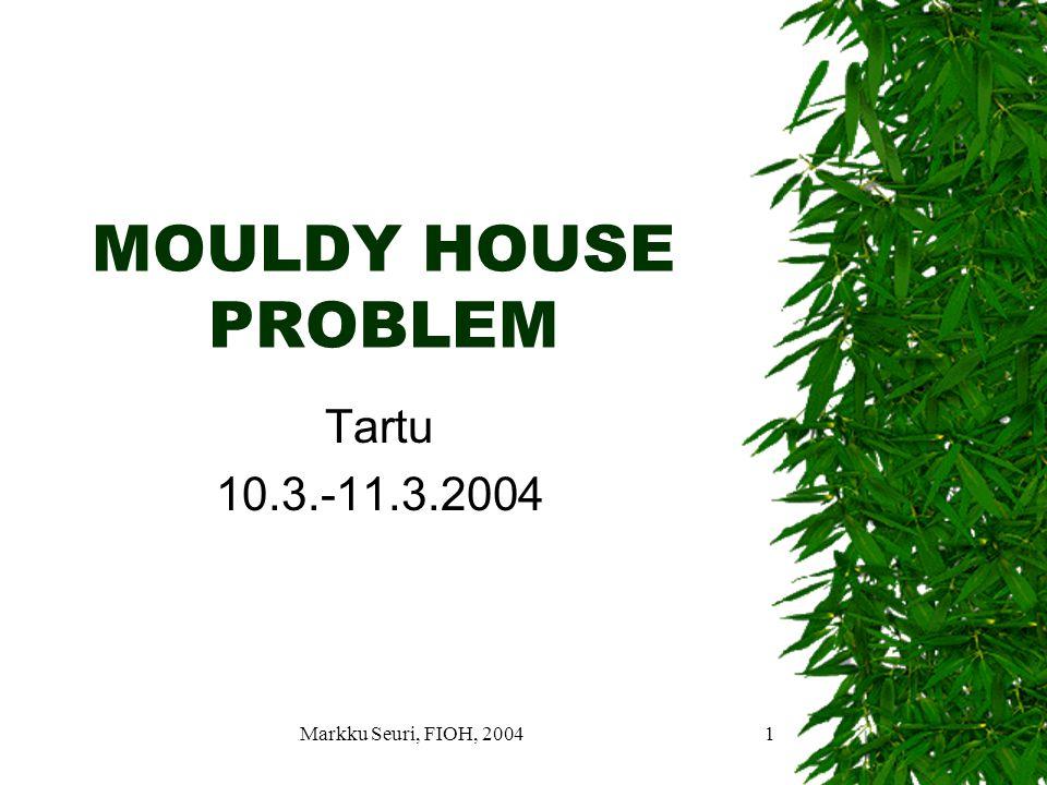 Markku Seuri, FIOH, 20041 MOULDY HOUSE PROBLEM Tartu 10.3.-11.3.2004