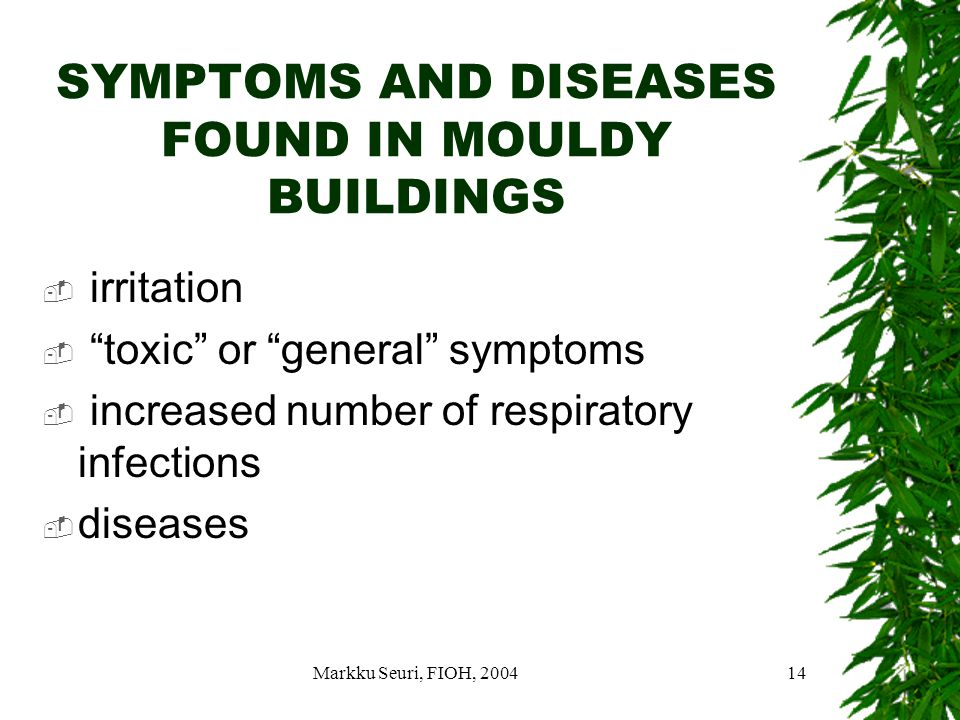 Markku Seuri, FIOH, 200414 SYMPTOMS AND DISEASES FOUND IN MOULDY BUILDINGS  irritation  toxic or general symptoms  increased number of respiratory infections  diseases