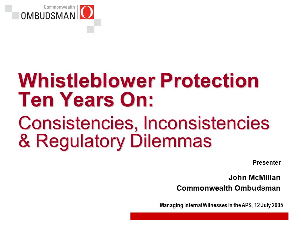 Managing Internal Witnesses in the APS, 12 July 2005 Whistleblower Protection Ten Years On: Consistencies, Inconsistencies & Regulatory Dilemmas Prese