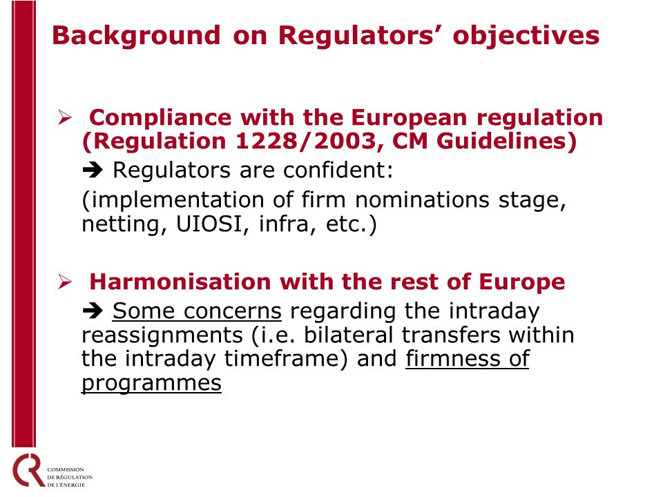 Background on Regulators' objectives  Compliance with the European regulation (Regulation 1228/2003, CM Guidelines)  Regulators are confident: (implementation of firm nominations stage, netting, UIOSI, infra, etc.)  Harmonisation with the rest of Europe  Some concerns regarding the intraday reassignments (i.e.