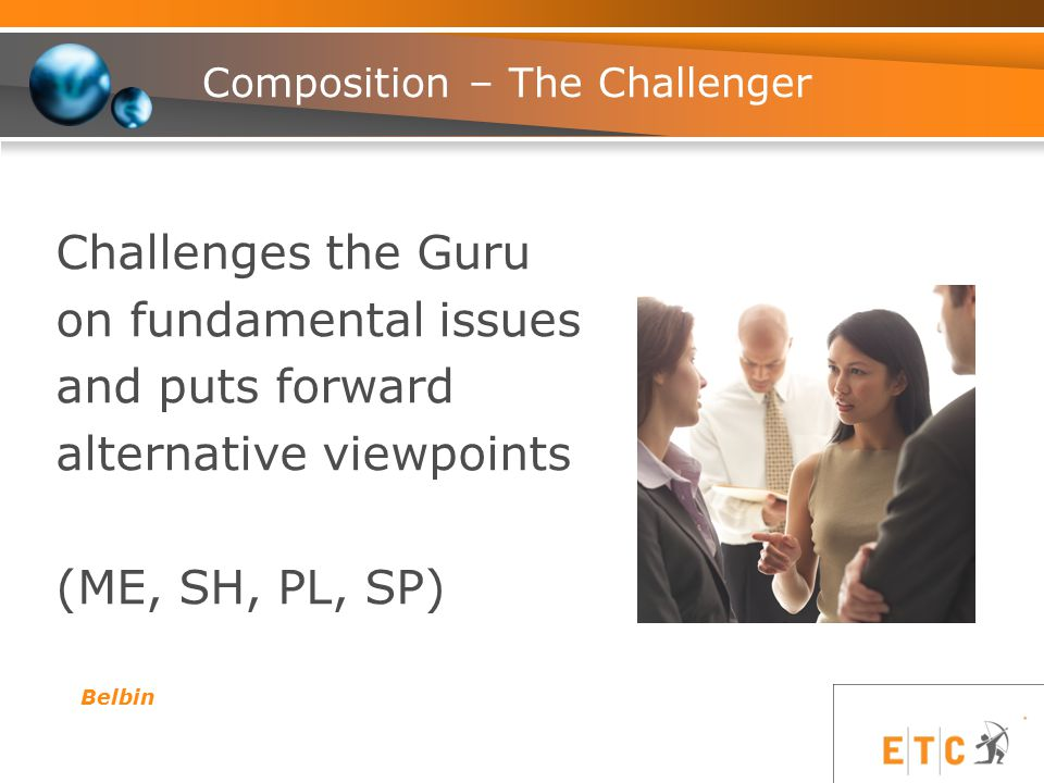 Composition – The Challenger Challenges the Guru on fundamental issues and puts forward alternative viewpoints (ME, SH, PL, SP) Belbin