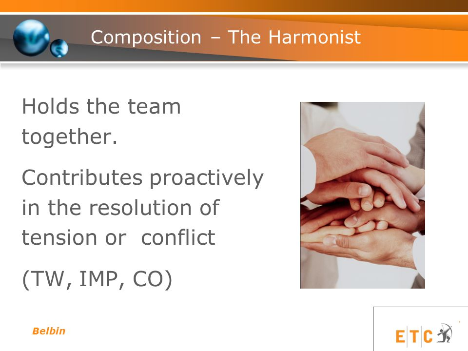 Composition – The Harmonist Holds the team together. Contributes proactively in the resolution of tension or conflict (TW, IMP, CO) Belbin