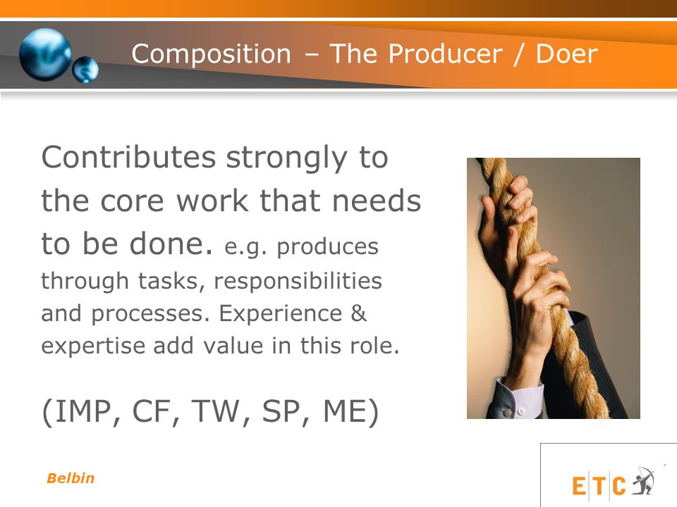 Composition – The Producer / Doer Contributes strongly to the core work that needs to be done. e.g. produces through tasks, responsibilities and proce