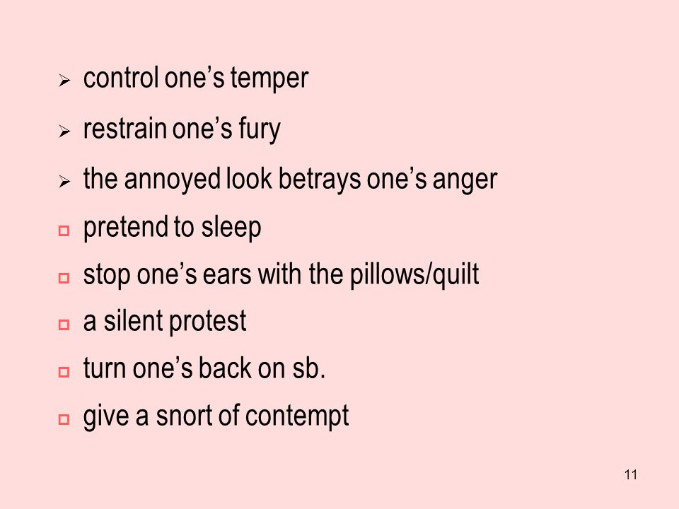 11  control one's temper  restrain one's fury  the annoyed look betrays one's anger  pretend to sleep  stop one's ears with the pillows/quilt  a silent protest  turn one's back on sb.