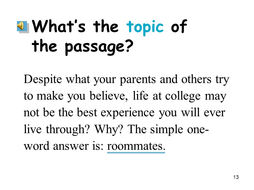 13 What's the topic of the passage? Despite what your parents and others try to make you believe, life at college may not be the best experience you w