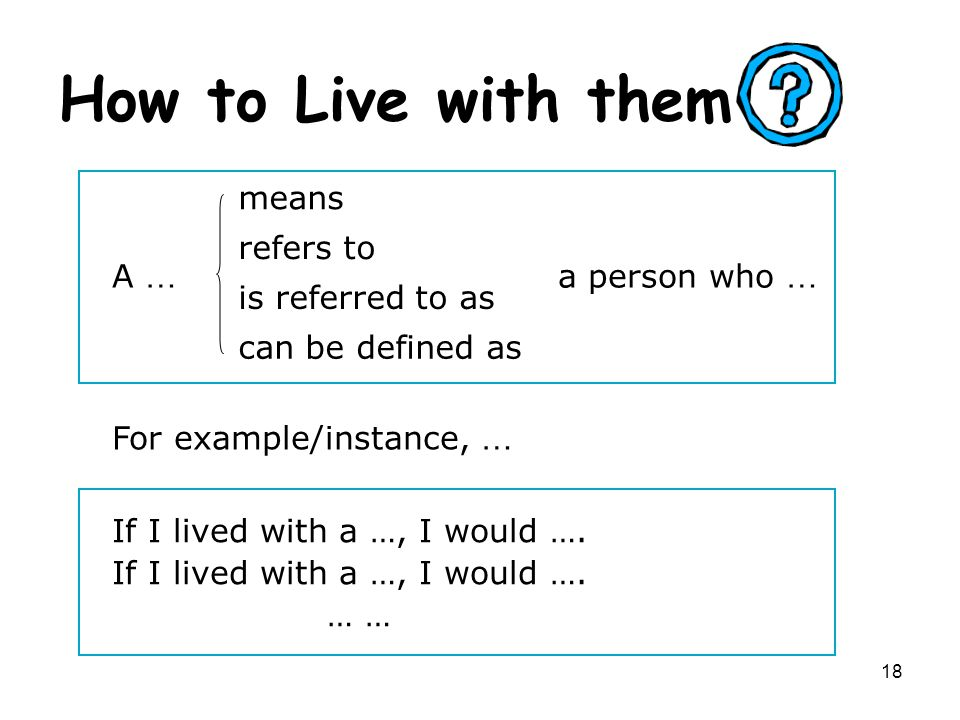 18 How to Live with them For example/instance, … A … means refers to is referred to as can be defined as a person who … If I lived with a …, I would ….