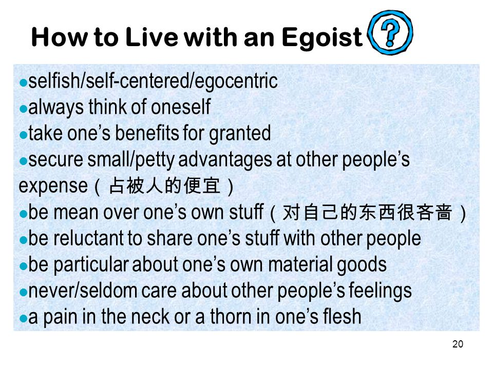 20 How to Live with an Egoist selfish/self-centered/egocentric always think of oneself take one's benefits for granted secure small/petty advantages at other people's expense (占被人的便宜) be mean over one's own stuff (对自己的东西很吝啬) be reluctant to share one's stuff with other people be particular about one's own material goods never/seldom care about other people's feelings a pain in the neck or a thorn in one's flesh