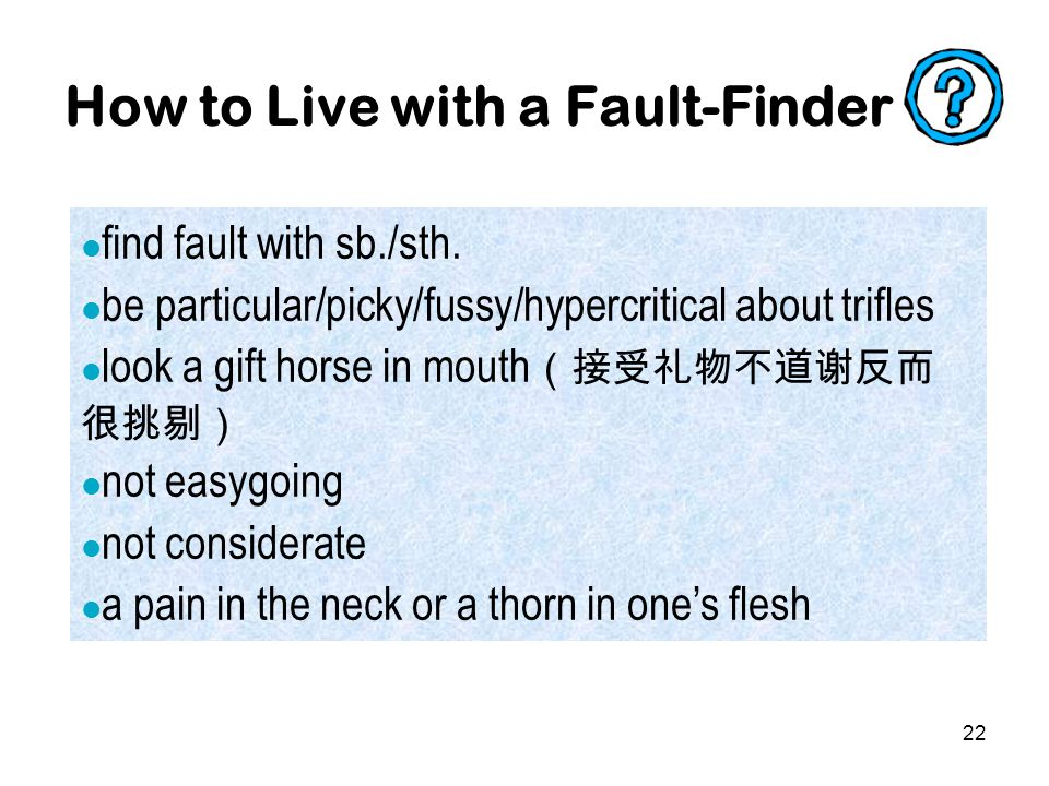 22 How to Live with a Fault-Finder find fault with sb./sth.