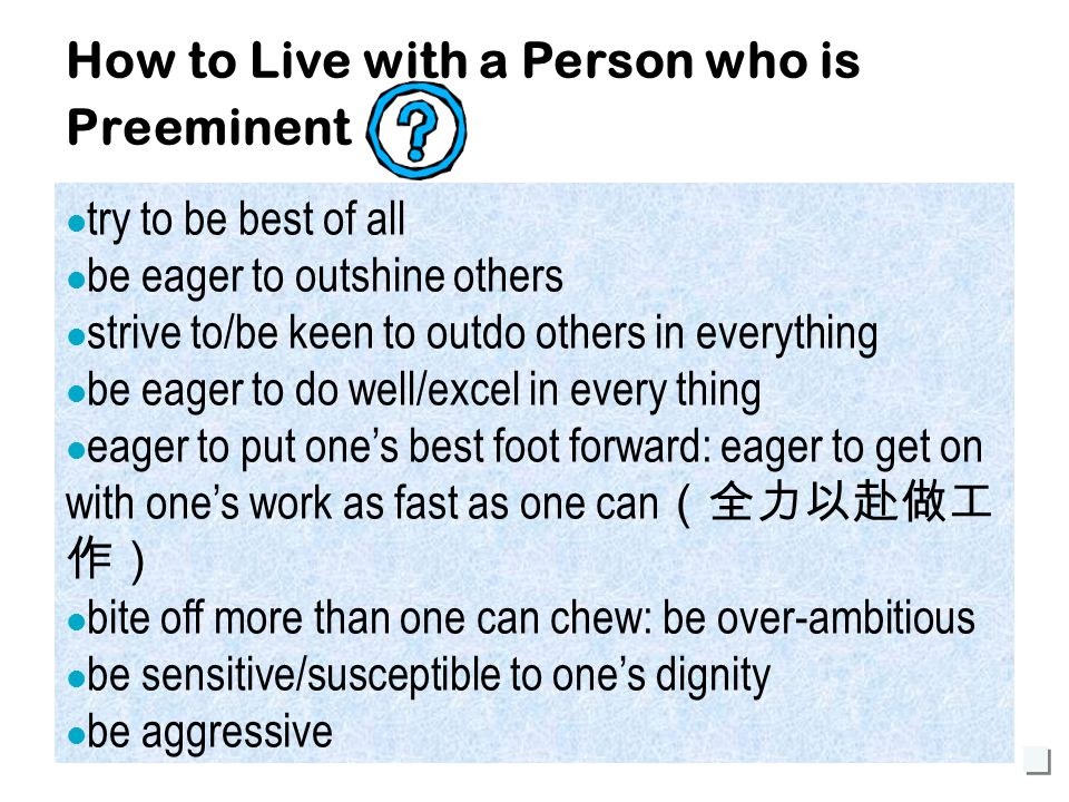 25 How to Live with a Person who is Preeminent try to be best of all be eager to outshine others strive to/be keen to outdo others in everything be eager to do well/excel in every thing eager to put one's best foot forward: eager to get on with one's work as fast as one can (全力以赴做工 作) bite off more than one can chew: be over-ambitious be sensitive/susceptible to one's dignity be aggressive