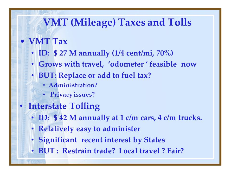 VMT (Mileage) Taxes and Tolls VMT Tax ID: $ 27 M annually (1/4 cent/mi, 70%) Grows with travel, 'odometer ' feasible now BUT: Replace or add to fuel tax.