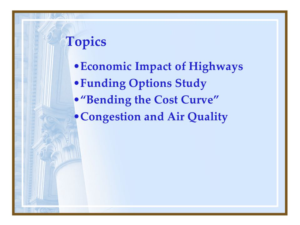 Topics Economic Impact of Highways Funding Options Study Bending the Cost Curve Congestion and Air Quality