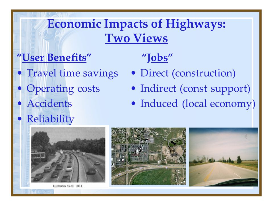 Economic Impacts of Highways: Two Views User Benefits Travel time savings Operating costs Accidents Reliability Jobs Direct (construction) Indirect (const support) Induced (local economy)