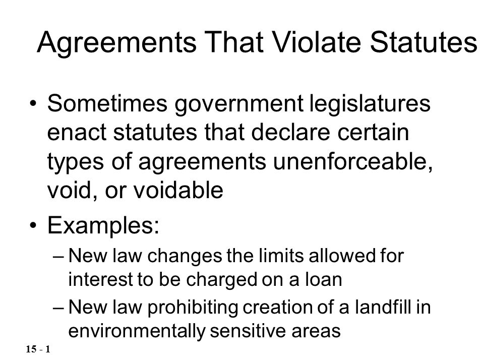Sometimes government legislatures enact statutes that declare certain types of agreements unenforceable, void, or voidable Examples: –New law changes the limits allowed for interest to be charged on a loan –New law prohibiting creation of a landfill in environmentally sensitive areas Agreements That Violate Statutes 15 - 1