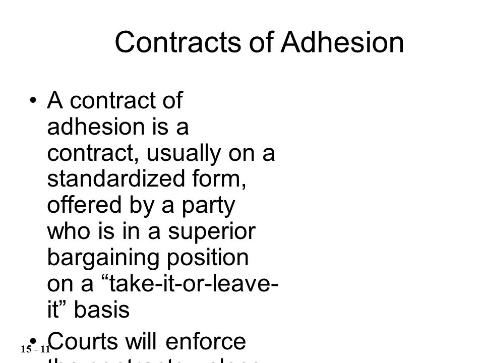 A contract of adhesion is a contract, usually on a standardized form, offered by a party who is in a superior bargaining position on a take-it-or-leave- it basis Courts will enforce the contracts unless the term is harsh or oppressive Contracts of Adhesion 15 - 11