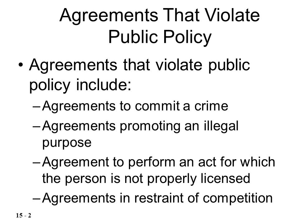 A common regulatory statute requires a person to obtain a license, permit, or registration before engaging in a certain business or profession If the purpose of the statute is to protect the public against dishonest or incompetent practitioners, then an agreement is unenforceable if an unlicensed person agrees to do an act that requires a license Licensing Statutes 15 - 3