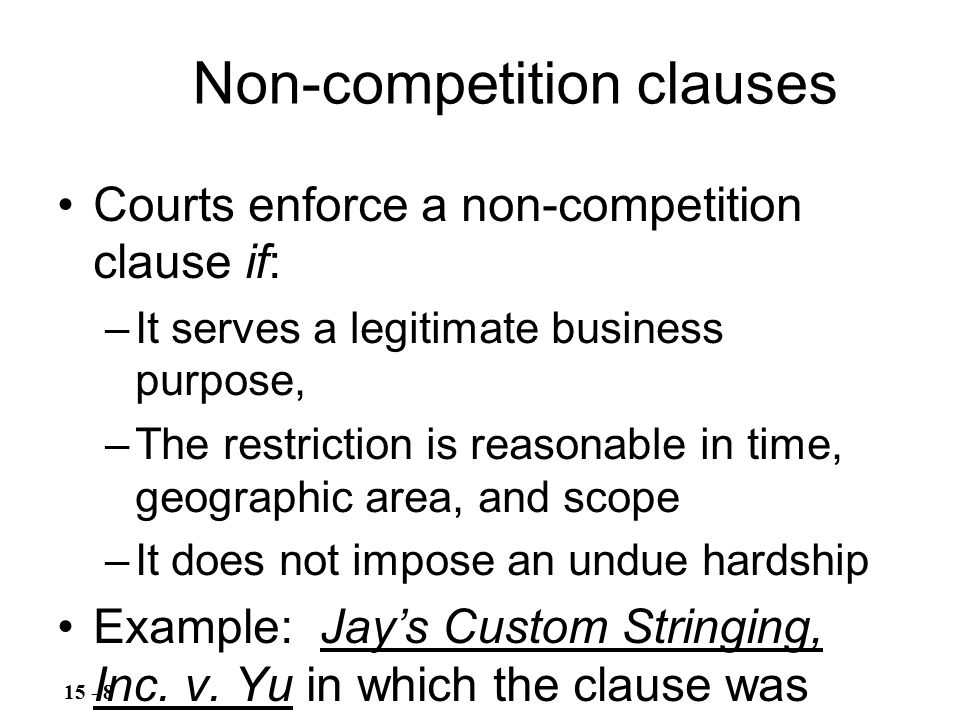 Courts enforce a non-competition clause if: –It serves a legitimate business purpose, –The restriction is reasonable in time, geographic area, and scope –It does not impose an undue hardship Example: Jay's Custom Stringing, Inc.