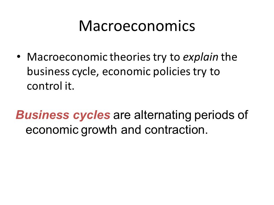 Macroeconomics Macroeconomic theories try to explain the business cycle, economic policies try to control it.