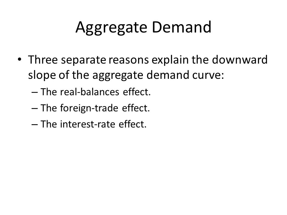 Aggregate Demand Three separate reasons explain the downward slope of the aggregate demand curve: – The real-balances effect.