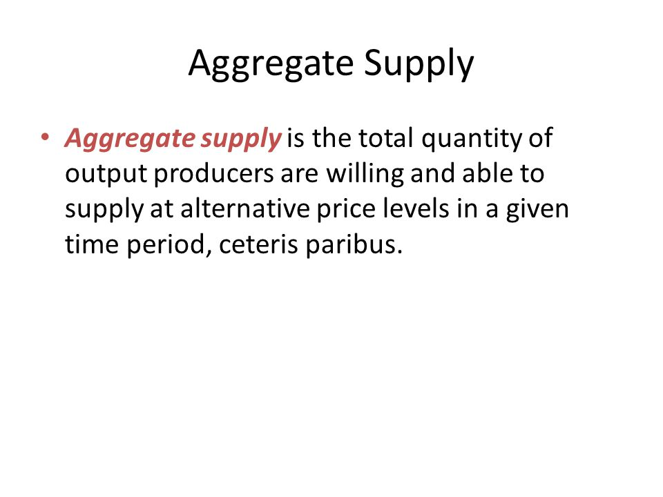 Aggregate Supply Aggregate supply is the total quantity of output producers are willing and able to supply at alternative price levels in a given time period, ceteris paribus.