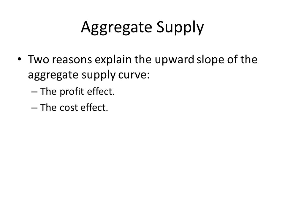 Aggregate Supply Two reasons explain the upward slope of the aggregate supply curve: – The profit effect.