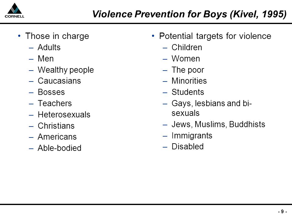 - 9 - Violence Prevention for Boys (Kivel, 1995) Those in charge –Adults –Men –Wealthy people –Caucasians –Bosses –Teachers –Heterosexuals –Christians