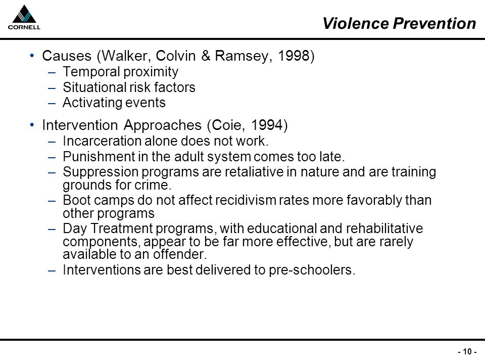 - 10 - Violence Prevention Causes (Walker, Colvin & Ramsey, 1998) –Temporal proximity –Situational risk factors –Activating events Intervention Approaches (Coie, 1994) –Incarceration alone does not work.