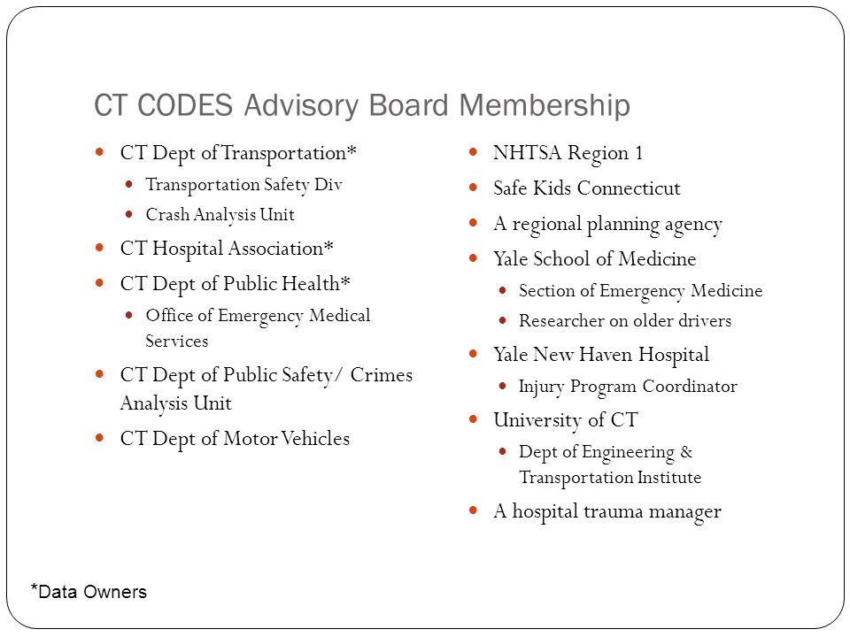 CT CODES Advisory Board Membership CT Dept of Transportation* Transportation Safety Div Crash Analysis Unit CT Hospital Association* CT Dept of Public Health* Office of Emergency Medical Services CT Dept of Public Safety/ Crimes Analysis Unit CT Dept of Motor Vehicles NHTSA Region 1 Safe Kids Connecticut A regional planning agency Yale School of Medicine Section of Emergency Medicine Researcher on older drivers Yale New Haven Hospital Injury Program Coordinator University of CT Dept of Engineering & Transportation Institute A hospital trauma manager * Data Owners